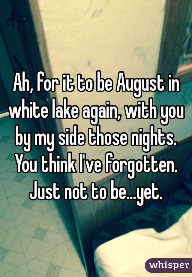 Ah, for it to be August in white lake again, with you by my side those nights. You think I've forgotten. Just not to be...yet.