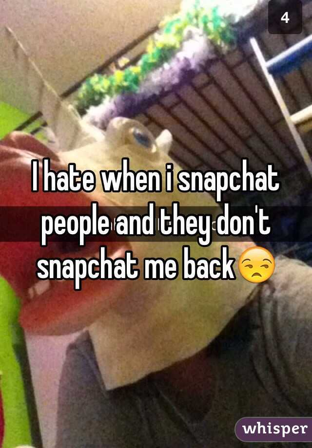 I hate when i snapchat people and they don't snapchat me back😒