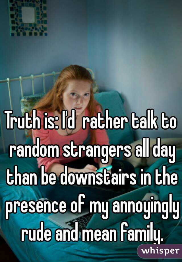 Truth is: I'd  rather talk to random strangers all day than be downstairs in the presence of my annoyingly rude and mean family.