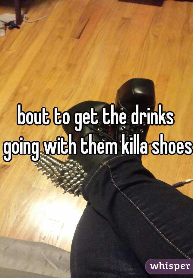 bout to get the drinks going with them killa shoes