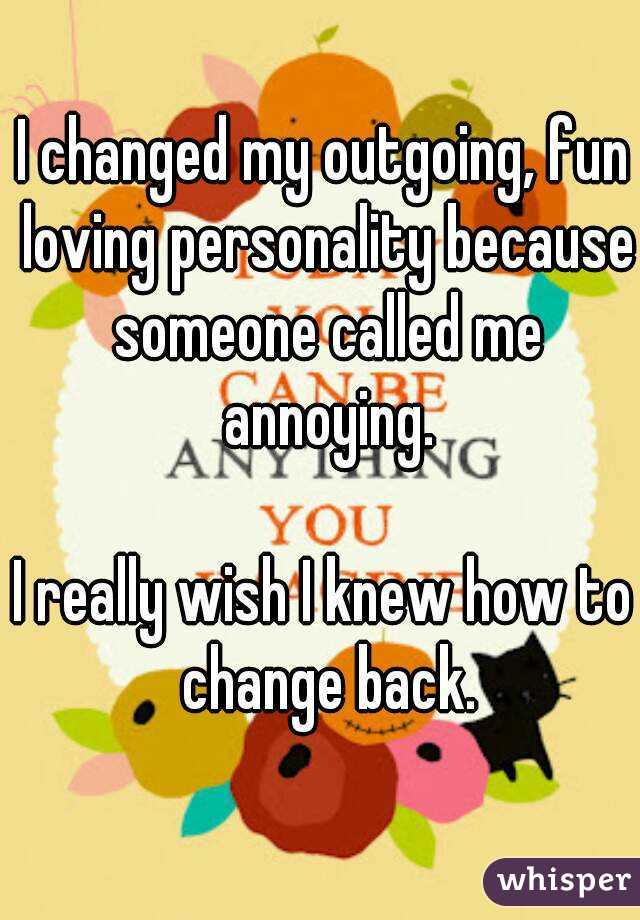 I changed my outgoing, fun loving personality because someone called me annoying.  I really wish I knew how to change back.