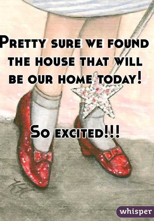 Pretty sure we found the house that will be our home today!   So excited!!!