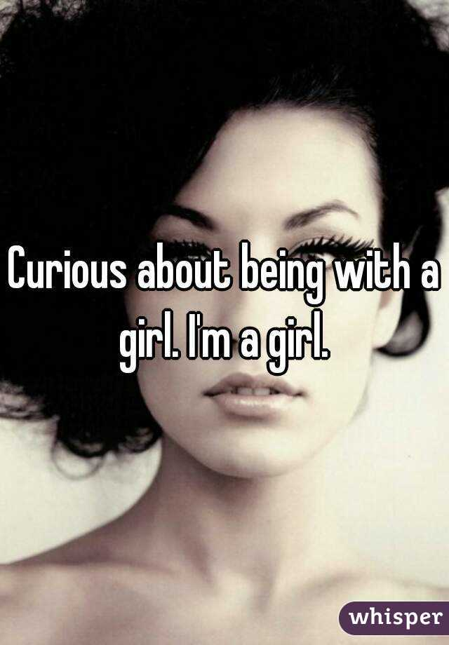 Curious about being with a girl. I'm a girl.