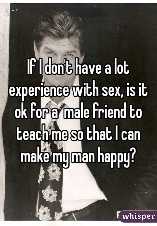 If I don't have a lot experience with sex, is it ok for a  male friend to teach me so that I can make my man happy?