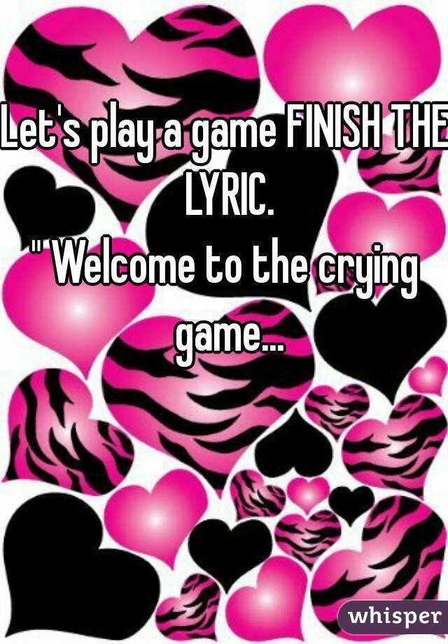 "Let's play a game FINISH THE LYRIC. "" Welcome to the crying game..."