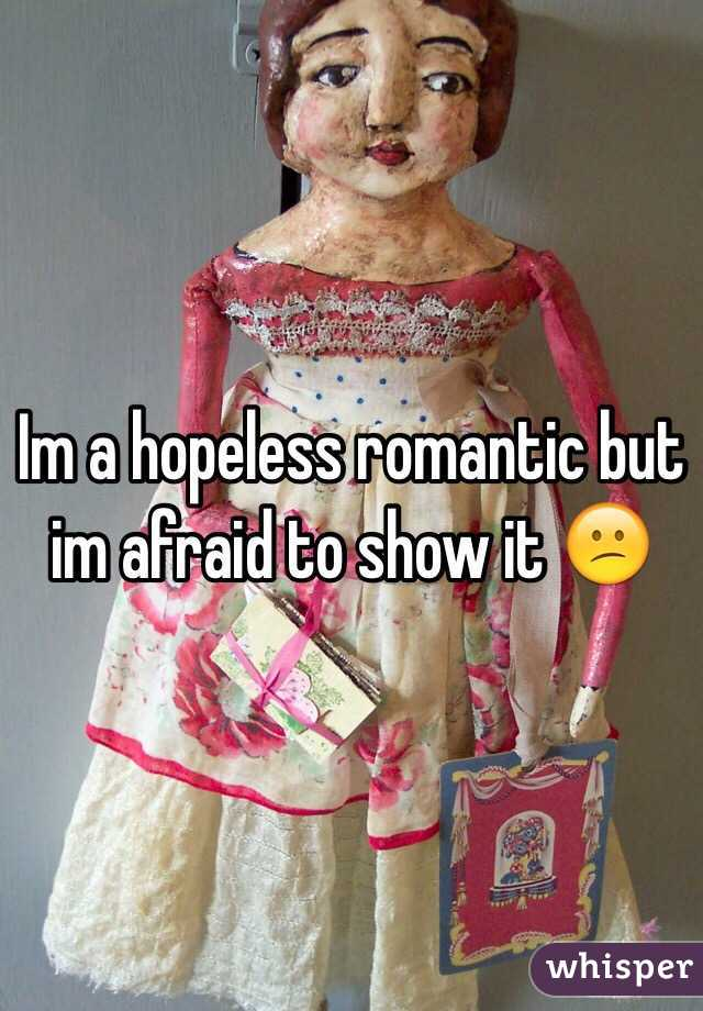 Im a hopeless romantic but im afraid to show it 😕