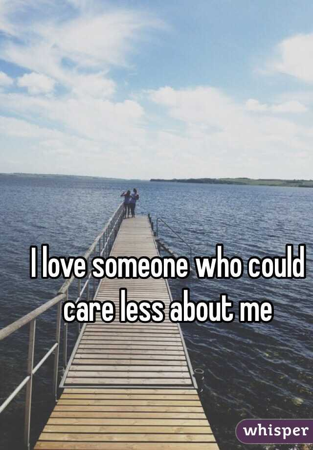 I love someone who could care less about me
