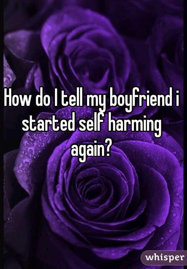 How do I tell my boyfriend i started self harming again?