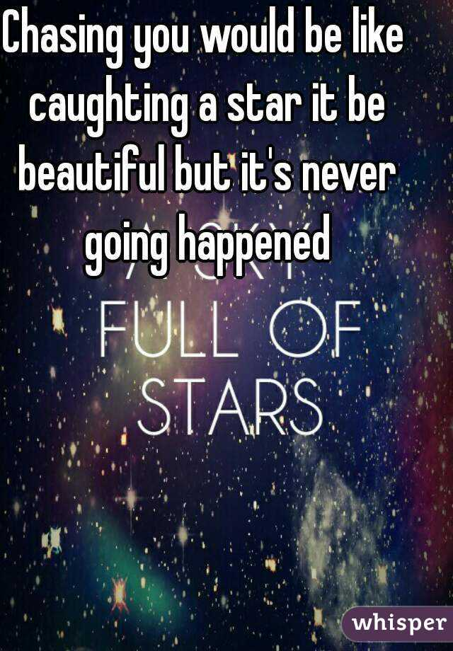 Chasing you would be like caughting a star it be beautiful but it's never going happened