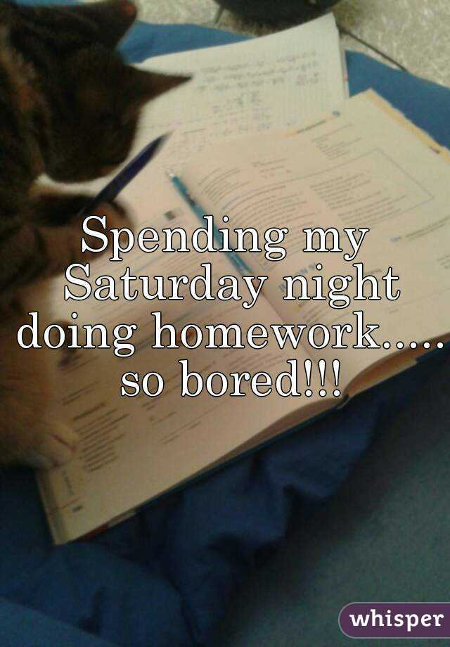 Spending my Saturday night doing homework..... so bored!!!