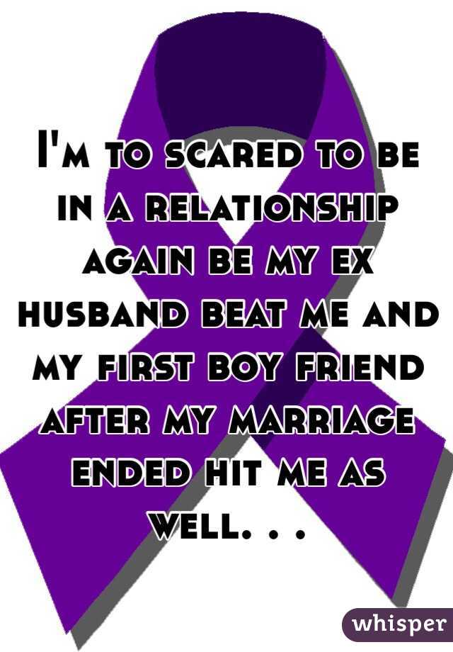 I'm to scared to be in a relationship again be my ex husband beat me and my first boy friend after my marriage ended hit me as well. . .