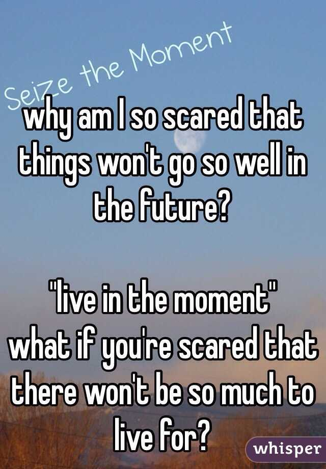 """why am I so scared that things won't go so well in the future?  """"live in the moment"""" what if you're scared that there won't be so much to live for?"""