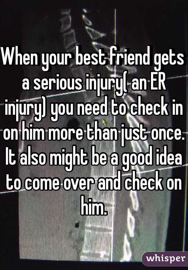 When your best friend gets a serious injury( an ER injury) you need to check in on him more than just once. It also might be a good idea to come over and check on him.