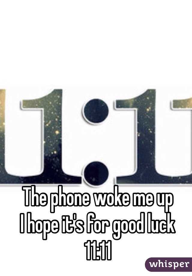 The phone woke me up  I hope it's for good luck 11:11