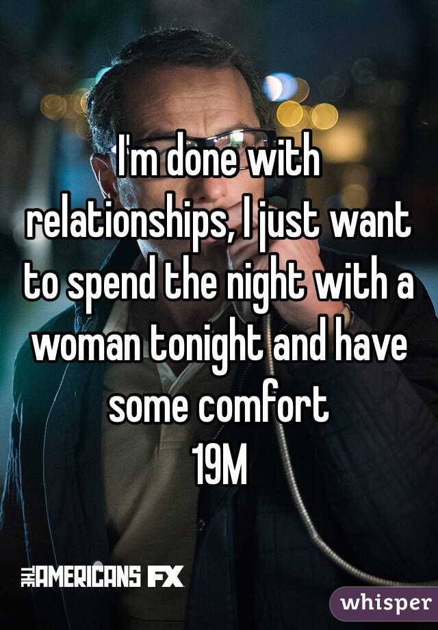 I'm done with relationships, I just want to spend the night with a woman tonight and have some comfort  19M