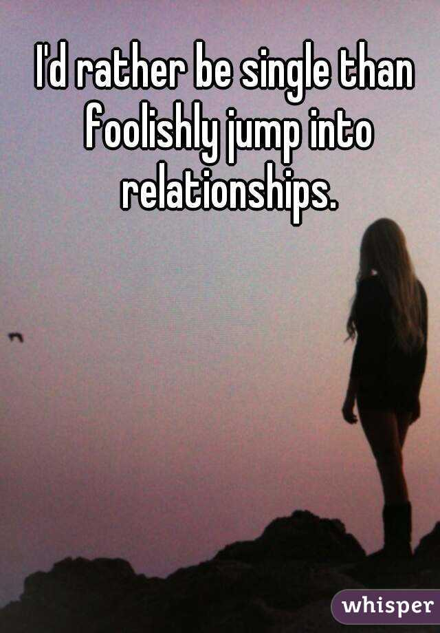 I'd rather be single than foolishly jump into relationships.