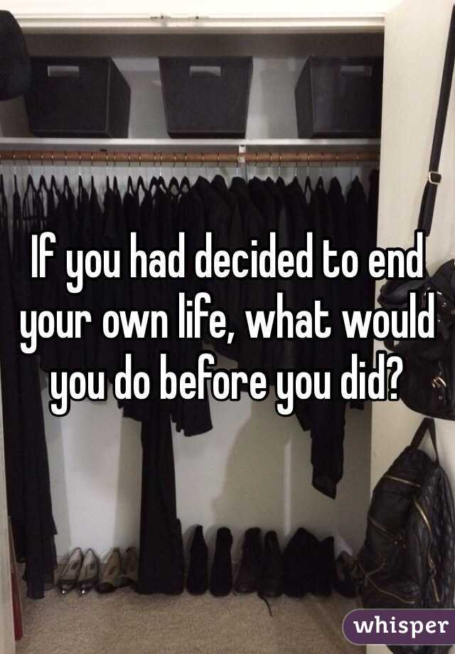 If you had decided to end your own life, what would you do before you did?