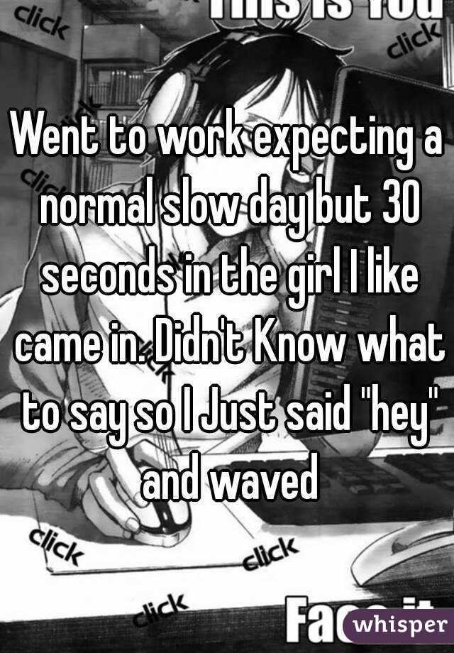 """Went to work expecting a normal slow day but 30 seconds in the girl I like came in. Didn't Know what to say so I Just said """"hey"""" and waved"""