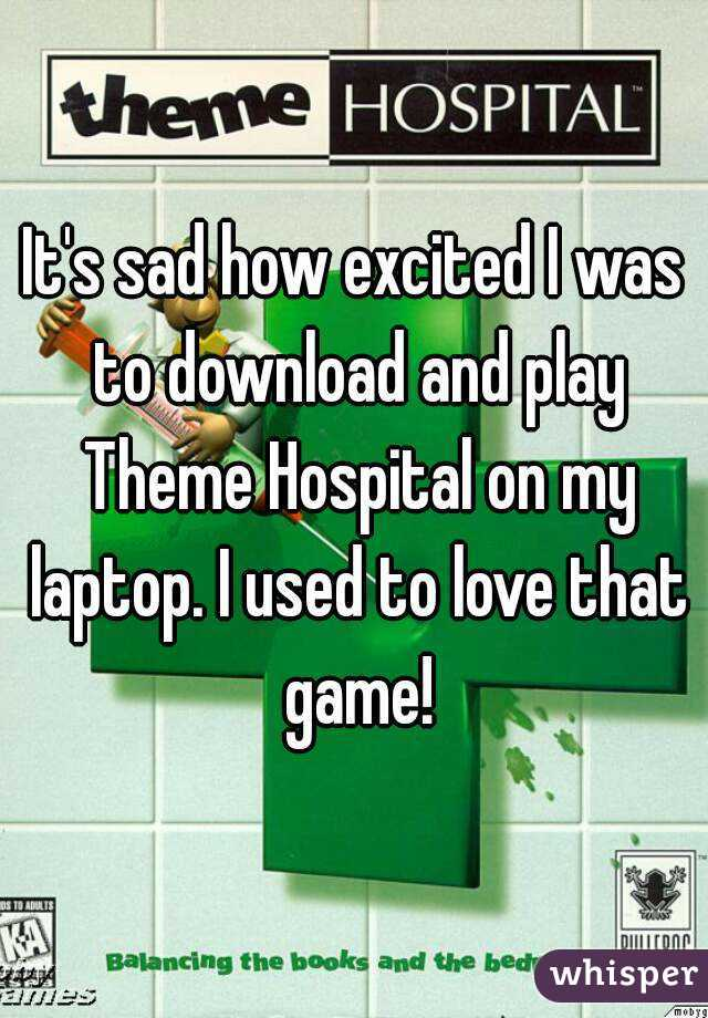 It's sad how excited I was to download and play Theme Hospital on my laptop. I used to love that game!
