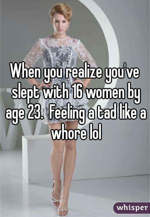 When you realize you've slept with 16 women by age 23.  Feeling a tad like a whore lol