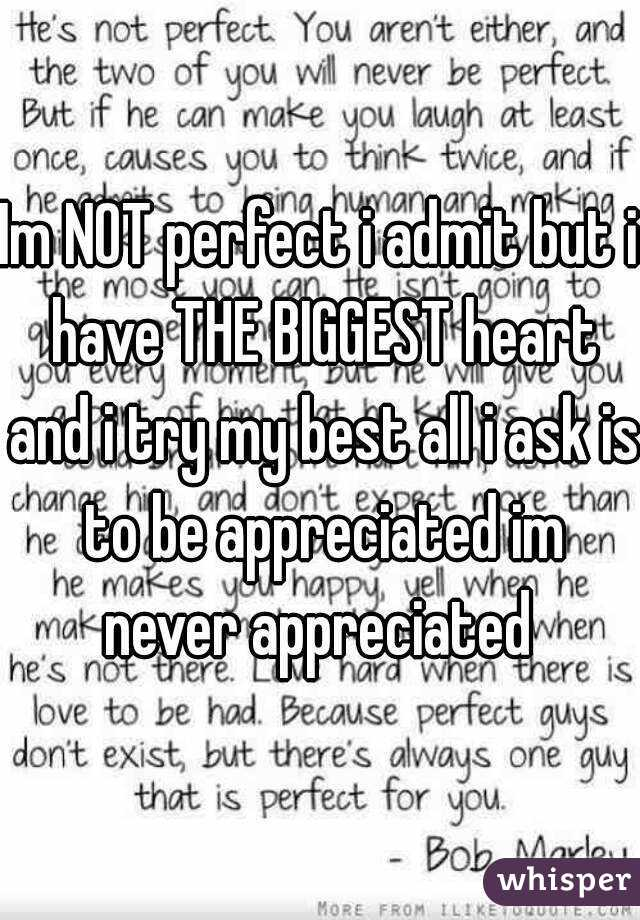 Im NOT perfect i admit but i have THE BIGGEST heart and i try my best all i ask is to be appreciated im never appreciated