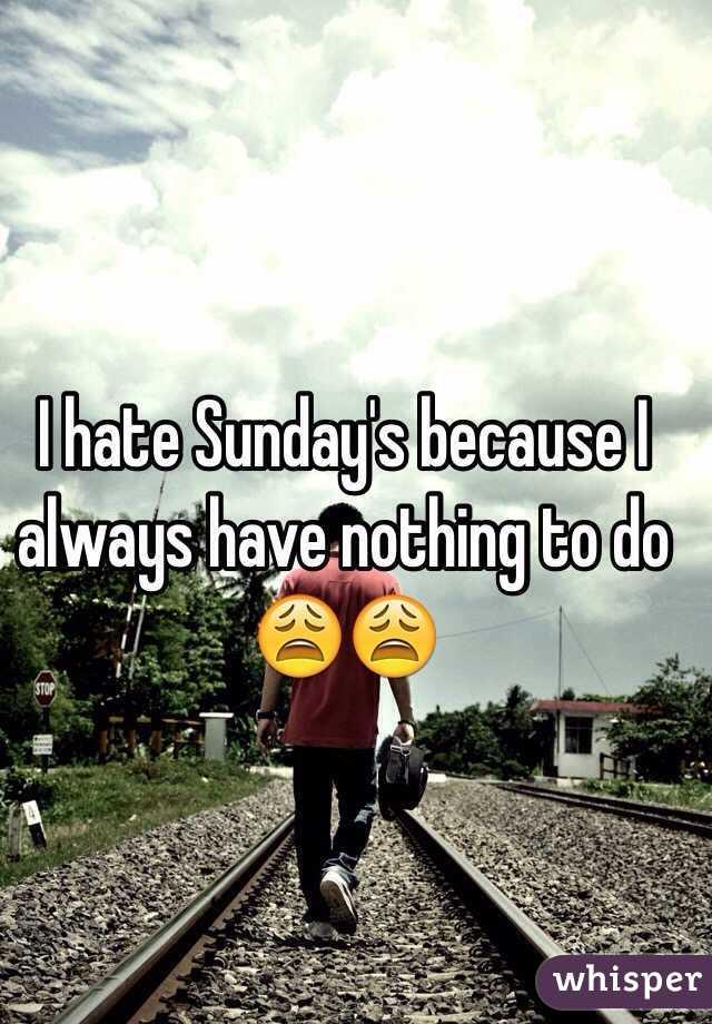 I hate Sunday's because I always have nothing to do 😩😩