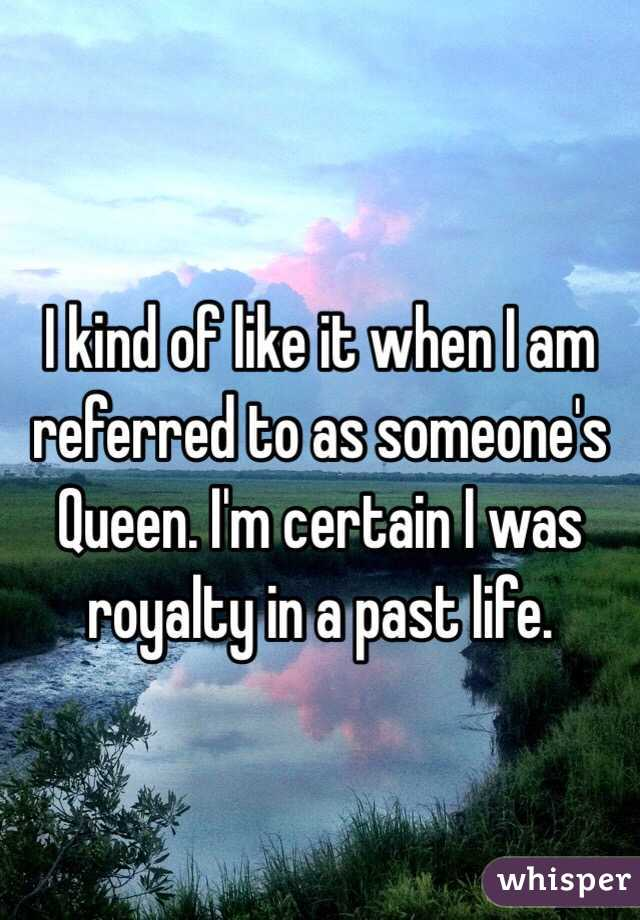 I kind of like it when I am referred to as someone's Queen. I'm certain I was royalty in a past life.