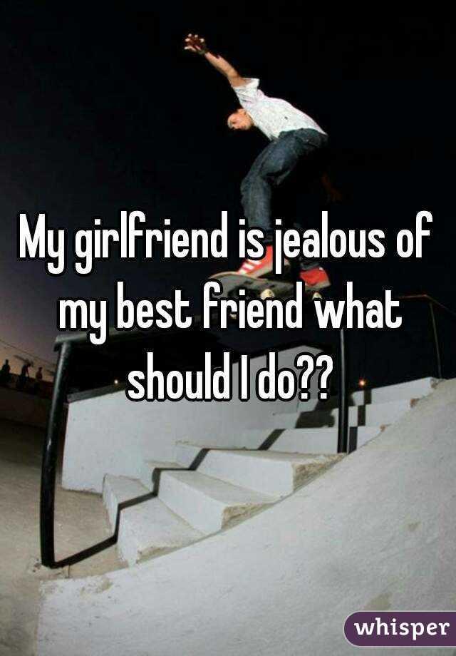 My girlfriend is jealous of my best friend what should I do??