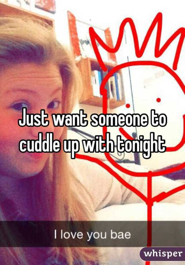 Just want someone to cuddle up with tonight