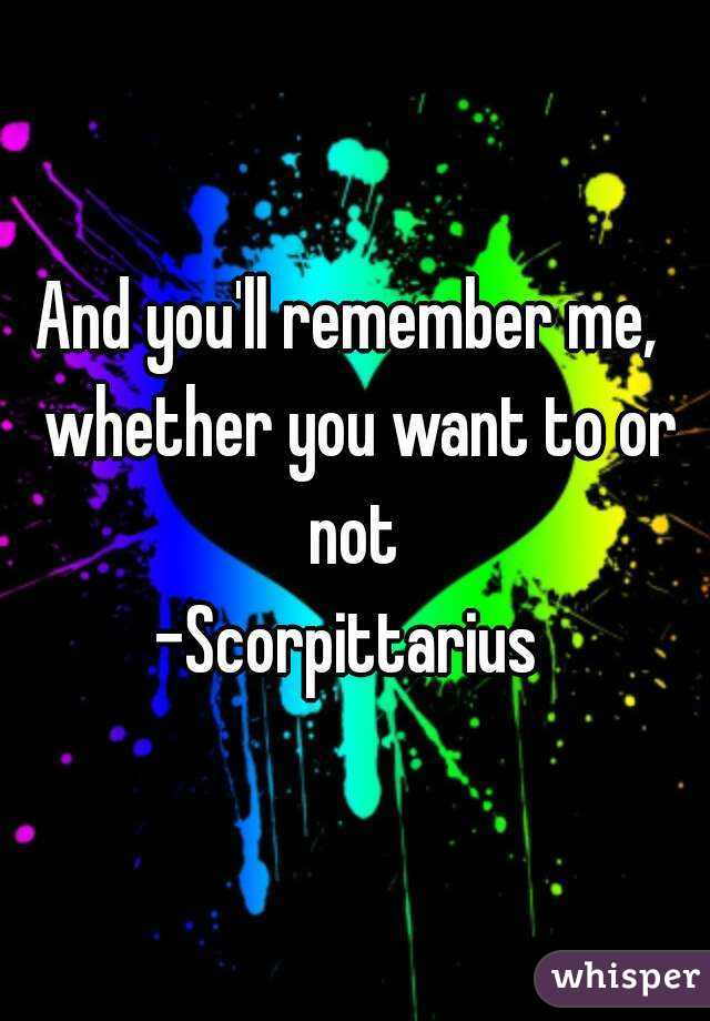 And you'll remember me,  whether you want to or not  -Scorpittarius