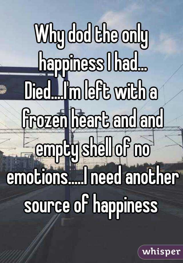 Why dod the only happiness I had... Died....I'm left with a frozen heart and and empty shell of no emotions.....I need another source of happiness