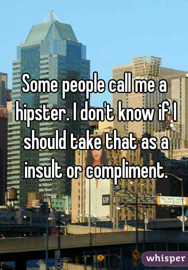 Some people call me a hipster. I don't know if I should take that as a insult or compliment.