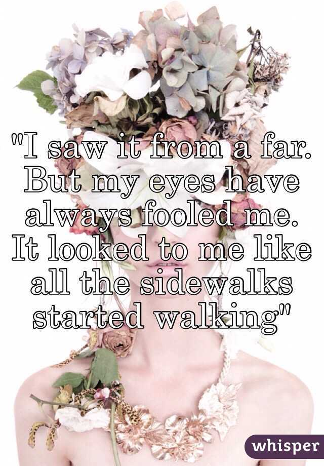 """""""I saw it from a far. But my eyes have always fooled me. It looked to me like all the sidewalks started walking"""""""