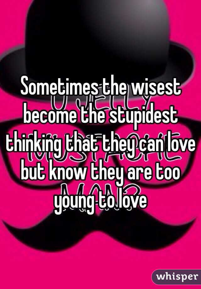 Sometimes the wisest become the stupidest thinking that they can love but know they are too young to love