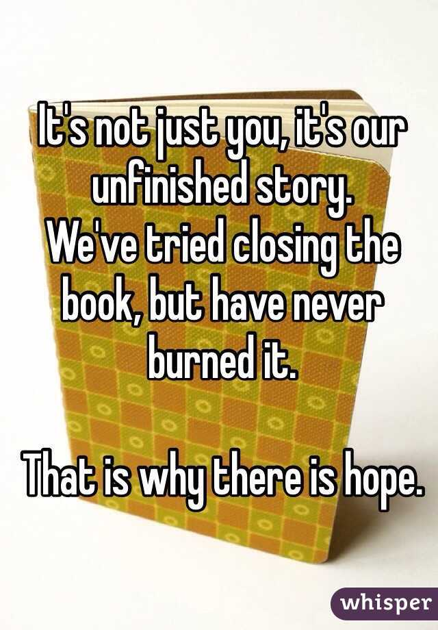It's not just you, it's our unfinished story. We've tried closing the book, but have never burned it.  That is why there is hope.