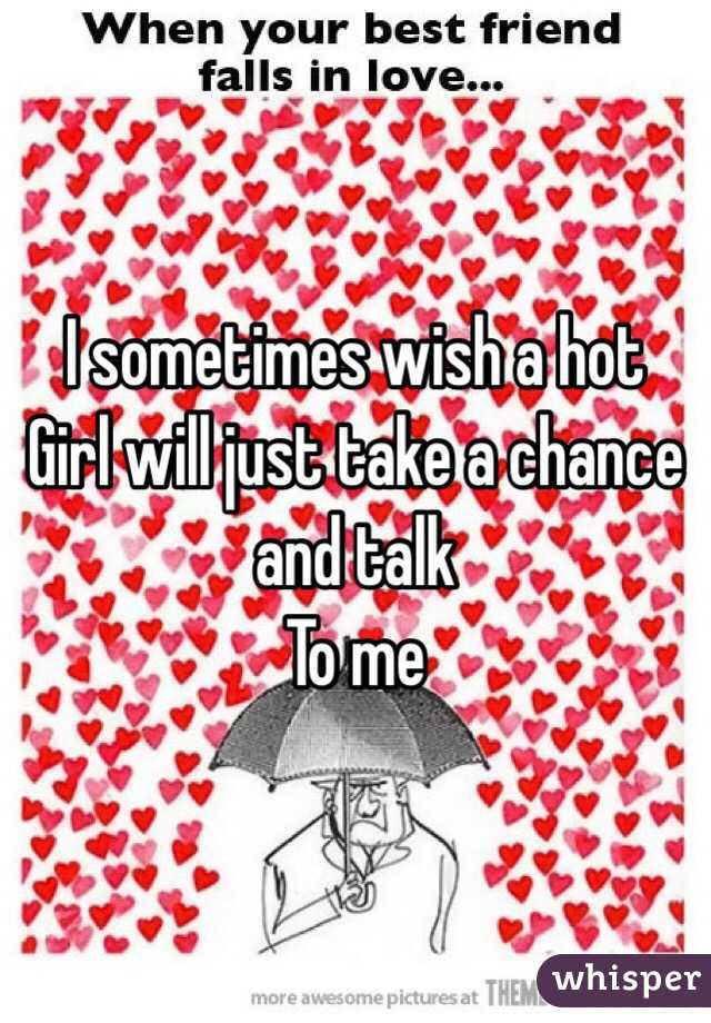 I sometimes wish a hot Girl will just take a chance  and talk To me