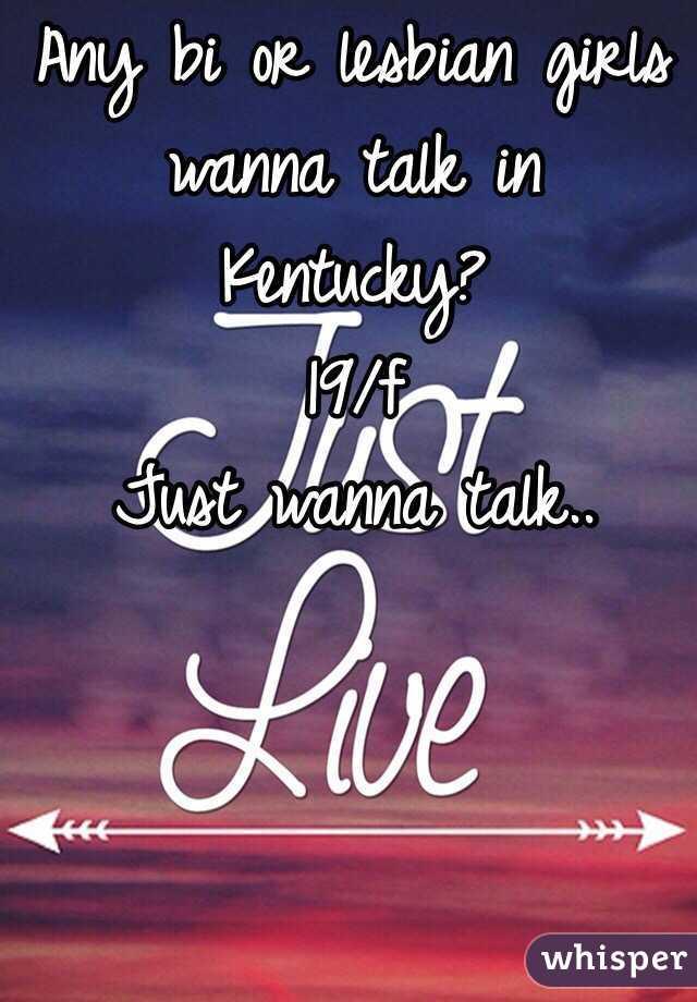Any bi or lesbian girls wanna talk in Kentucky?  19/f  Just wanna talk..