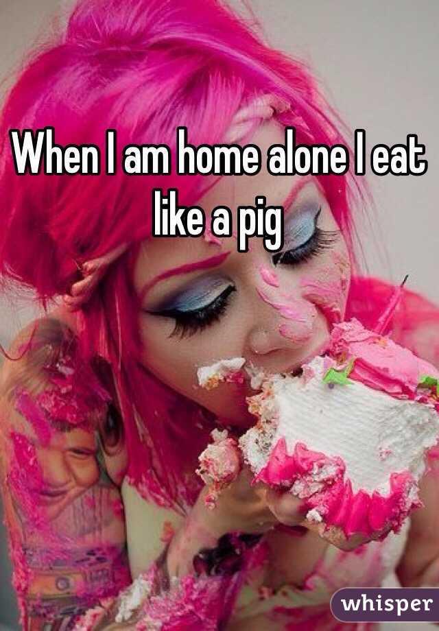 When I am home alone I eat like a pig