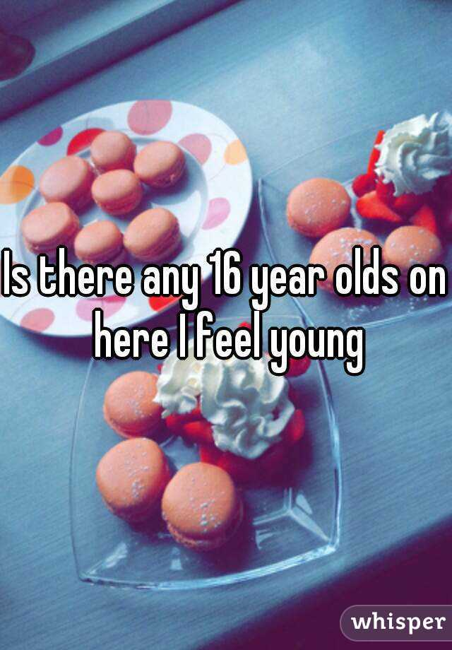 Is there any 16 year olds on here I feel young