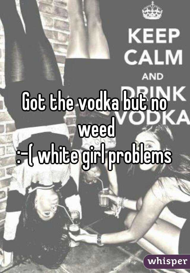 Got the vodka but no weed  :-( white girl problems