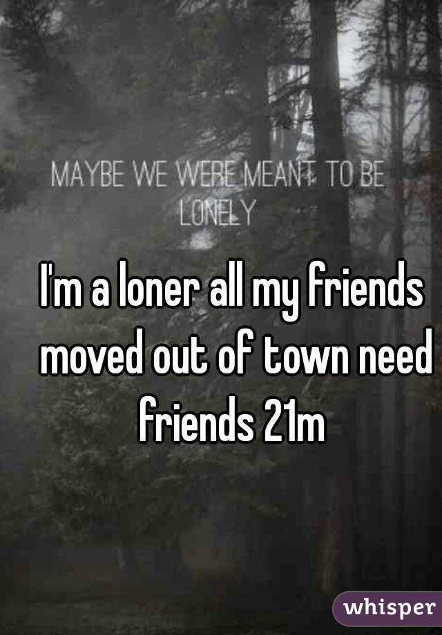I'm a loner all my friends moved out of town need friends 21m