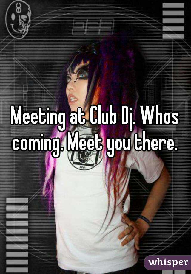 Meeting at Club Dj. Whos coming. Meet you there.