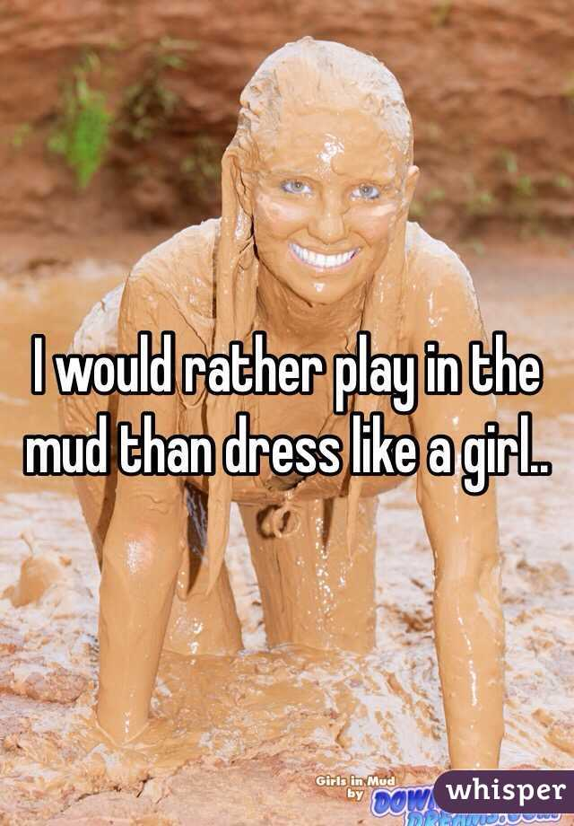 I would rather play in the mud than dress like a girl..