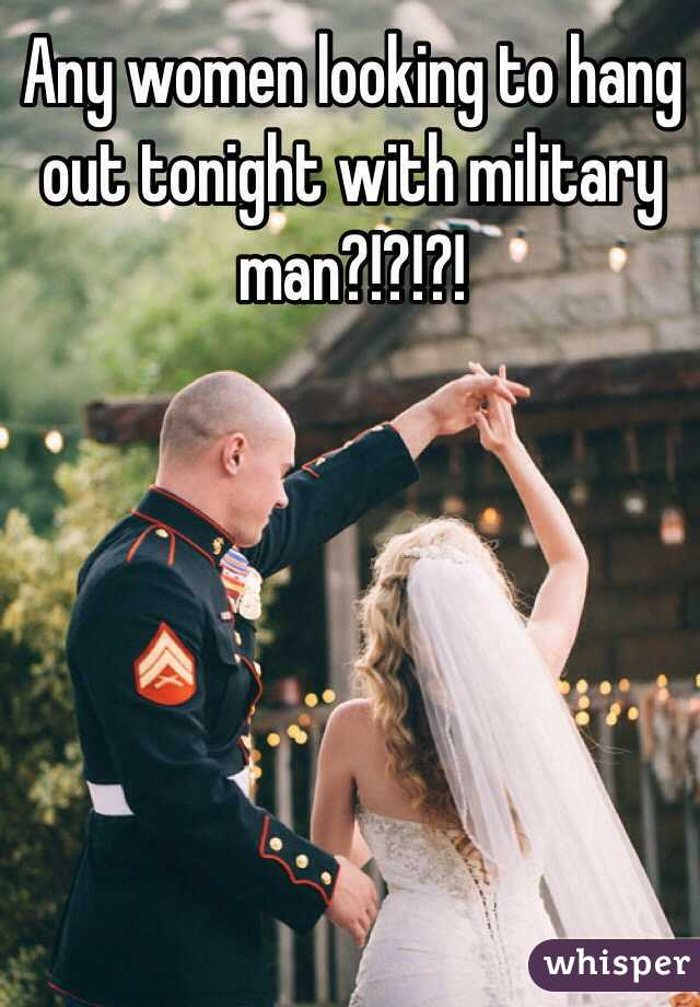 Any women looking to hang out tonight with military man?!?!?!