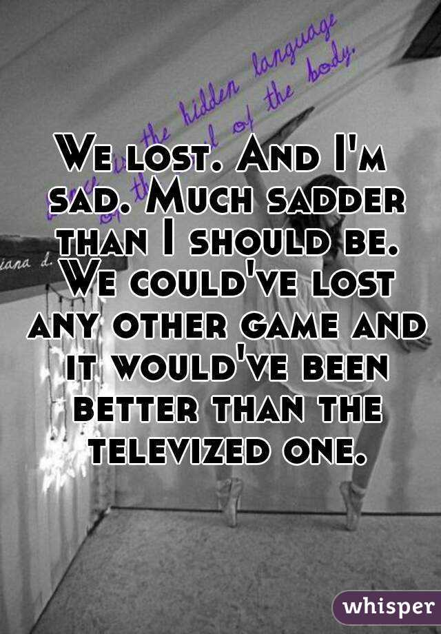 We lost. And I'm sad. Much sadder than I should be. We could've lost any other game and it would've been better than the televized one.