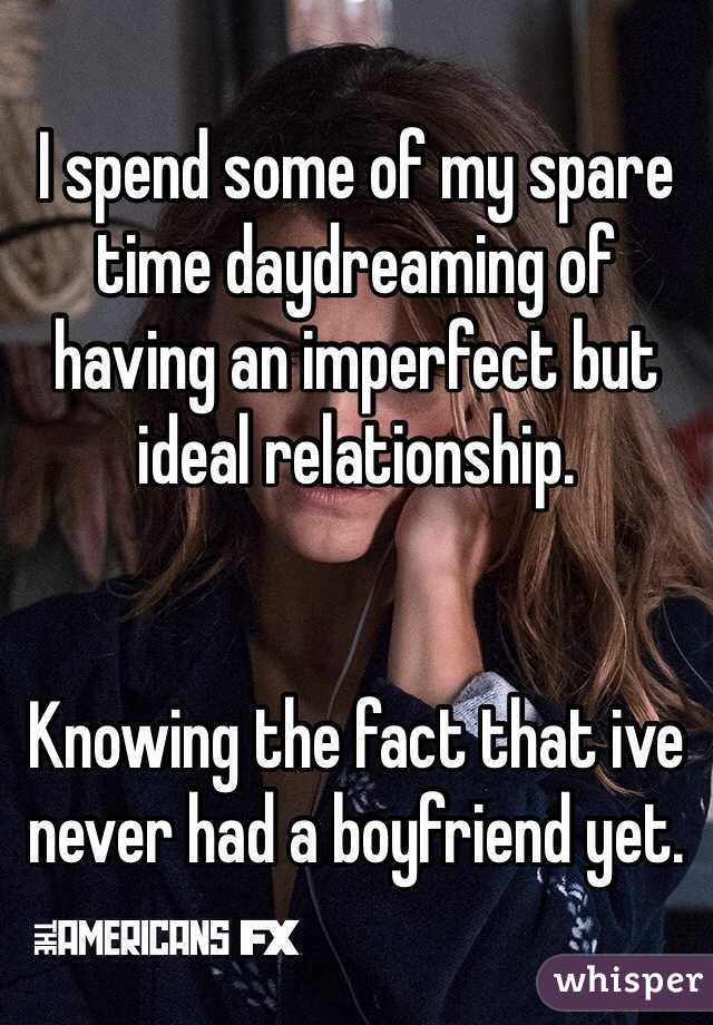 I spend some of my spare time daydreaming of having an imperfect but ideal relationship.   Knowing the fact that ive never had a boyfriend yet.