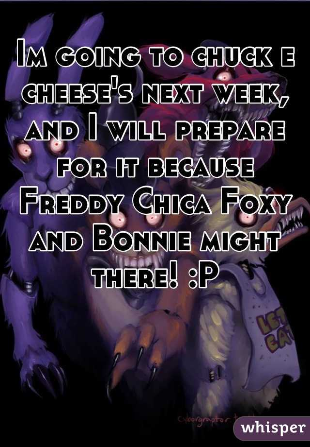 Im going to chuck e cheese's next week, and I will prepare for it because Freddy Chica Foxy and Bonnie might there! :P