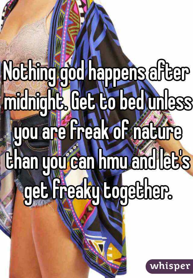 Nothing god happens after midnight. Get to bed unless you are freak of nature than you can hmu and let's get freaky together.
