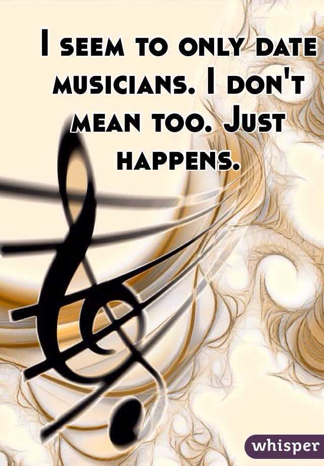 I seem to only date musicians. I don't mean too. Just happens.
