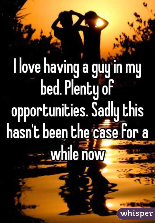 I love having a guy in my bed. Plenty of opportunities. Sadly this hasn't been the case for a while now